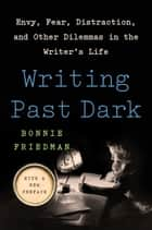 Writing Past Dark - Envy, Fear, Distraction and Other Dilemmas in the Writer's Life ebook by Bonnie Friedman
