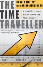 The Time Traveller - One Man's Mission To Make Time Travel A Reality ebook by Bruce Henderson, Ronald L Mallett