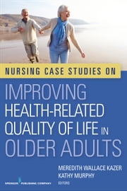 Nursing Case Studies on Improving Health-Related Quality of Life in Older Adults ebook by Meredith Wallace Kazer, PhD, APRN, A/GNP-BC, FAAN,Kathy Murphy, PhD, MSc, BA, RGN, RNT, Dip Nur, Dip Nur Ed