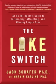 The Like Switch - An Ex-FBI Agent's Guide to Influencing, Attracting, and Winning People Over ebook by Jack Schafer, PhD,Marvin Karlins, Ph.D.
