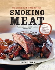 Smoking Meat: The Essential Guide to Real Barbecue - The Essential Guide to Real Barbecue ebook by Jeff Phillips