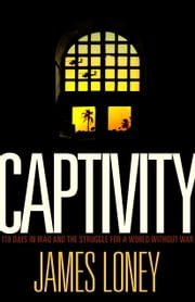Captivity - 118 Days in Iraq and the Struggle for a World Without War ebook by James Loney