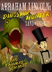 Abraham Lincoln: Dinosaur Hunter - Land of Legends ebook by Bryan Thomas Schmidt