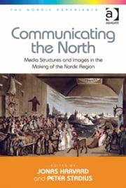 Communicating the North - Media Structures and Images in the Making of the Nordic Region ebook by Dr Peter Stadius,Dr Jonas Harvard,Dr Jonas Harvard