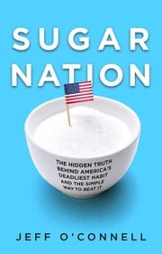 Sugar Nation - The Hidden Truth Behind America's Deadliest Habit and the Simple Way to Beat It ebook by Jeff O'Connell