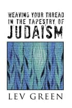 WEAVING YOUR THREAD IN THE TAPESTRY OF JUDAISM ebook by Lev Green