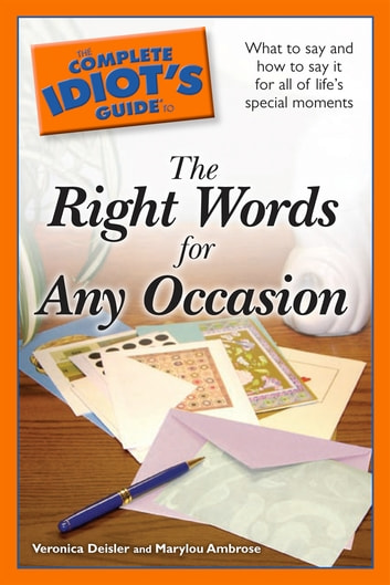 The Complete Idiot's Guide to the Right Words for Any Occasion - What to Say and How to Say It for All of Life's Special Moments ebook by Veronica Deisler,Marylou Ambrose