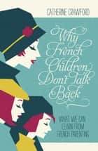 Why French Children Don't Talk Back ebook by Catherine Crawford
