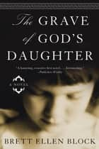 The Grave of God's Daughter - A Novel ebook by Brett Ellen Block