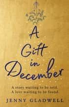 A Gift in December - The must-read, feel-good festive romance which will warm your heart this Christmas ebook by Jenny Gladwell
