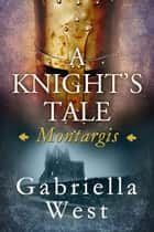 A Knight's Tale: Montargis ebook by Gabriella West
