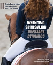 When Two Spines Align: Dressage Dynamics - Attain Remarkable Riding Rapport with Your Horse ebook by Beth Baumert