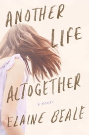 Another Life Altogether - A Novel ebook by Elaine Beale