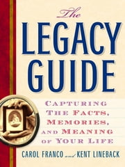 The Legacy Guide - Capturing the Facts, Memories, and Meaning of Your Life ebook by Carol Franco,Kent Lineback