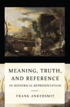 Meaning, Truth, and Reference in Historical Representation ebook by Frank Ankersmit