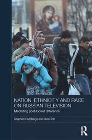 Nation, Ethnicity and Race on Russian Television - Mediating Post-Soviet Difference ebook by Stephen Hutchings,Vera Tolz
