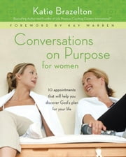 Conversations on Purpose for Women - 10 Appointments That Will Help You Discover God's Plan for Your Life ebook by Katherine Brazelton,Kay Warren