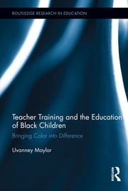 Teacher Training and the Education of Black Children - Bringing Color into Difference ebook by Uvanney Maylor
