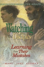 Watching the Disciples - Learning from Their Mistakes ebook by Mary Jane Gorman