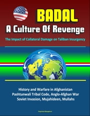 Badal: A Culture Of Revenge, The Impact of Collateral Damage on Taliban Insurgency - History and Warfare in Afghanistan, Pashtunwali Tribal Code, Anglo-Afghan War, Soviet Invasion, Mujahideen, Mullahs ebook by Progressive Management
