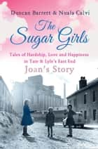 The Sugar Girls - Joan's Story: Tales of Hardship, Love and Happiness in Tate & Lyle's East End ebook by Duncan Barrett, Nuala Calvi