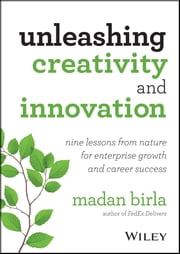 Unleashing Creativity and Innovation - Nine Lessons from Nature for Enterprise Growth and Career Success ebook by Madan Birla