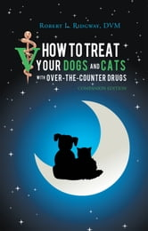How to Treat Your Dogs and Cats with Over-the-Counter Drugs - Companion Edition ebook by Robert L. Ridgway, DVM