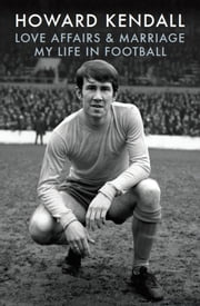 Love Affairs and Marriage - My Life in Football ebook by Howard Kendall