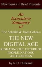 An Executive Summary of Eric Schmidt and Jared Cohen's 'The New Digital Age: Reshaping the Future of People, Nations and Business' ebook by A. D. Thibeault