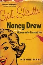 Girl Sleuth - Nancy Drew and the Women Who Created Her ebook by Melanie Rehak