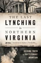 The Last Lynching in Northern Virginia: Seeking Truth at Rattlesnake Mountain ebook by Jim Hall, Claudine L. Ferrell PhD