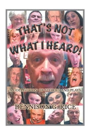 That's Not What I Heard! - A Collection of Stories and Plays ebook by Dennison Rice