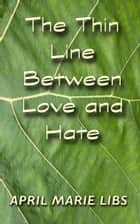 The Thin Line Between Love and Hate ebook by April Marie Libs