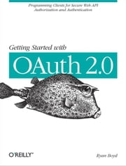 Getting Started with OAuth 2.0 - Programming Clients for Secure Web API Authorization and Authentication ebook by Ryan Boyd