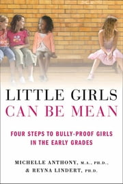 Little Girls Can Be Mean - Four Steps to Bully-proof Girls in the Early Grades ebook by Michelle Anthony, M.A., Ph.D.,...