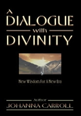 A Dialogue with Divinity - New Wisdom for a New Era ebook by Johanna Carroll