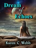 Dream Of Echoes ebook by Karen C. Webb