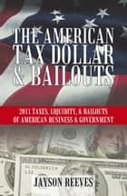 THE AMERICAN TAX DOLLAR & BAILOUTS - 2011 TAXES, LIQUIDITY, & BAILOUTS OF AMERICAN BUSINESS & GOVERNMENT ebook by Jayson Reeves