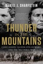 Thunder in the Mountains: Chief Joseph, Oliver Otis Howard, and the Nez Perce War ebook by Daniel J. Sharfstein