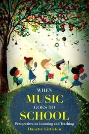 When Music Goes to School - Perspectives on Learning and Teaching ebook by Danette Littleton