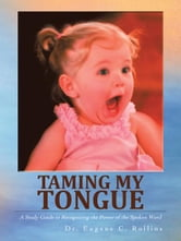 Taming My Tongue - A Study Guide to Recognizing the Power of the Spoken Word ebook by Dr. Eugene C. Rollins