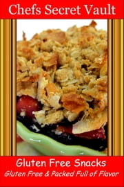 Gluten Free Snacks: Gluten Free & Packed Full of Flavor ebook by Chefs Secret Vault