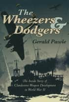 The Wheezers & Dodgers - The Inside Story of Clandestine Weapon Development in World War II ebook by Gerald Pawle