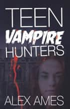Teen Vampire Hunters ebook by Alex Ames