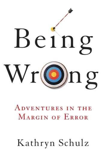 Being Wrong - Adventures in the Margin of Error ebook by Kathryn Schulz