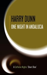 One Night in Andalucia - Caffeine Nights Short Shots, #5 ebook by Harry Dunn