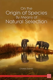 On the Origin of Species By Means of Natural Selection Or, the Preservation of Favoured Races in the Struggle for Life ebook by Charles Darwin