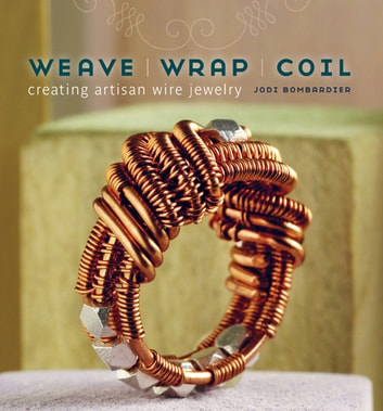 Weave, Wrap, Coil - Creating Artisan Wire Jewelry ebook by Jodi Bombardier
