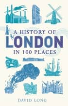 A History of London in 100 Places ebook by David Long