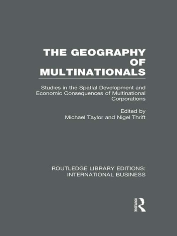 The Geography of Multinationals (RLE International Business) - Studies in the Spatial Development and Economic Consequences of Multinational Corporations. ebook by